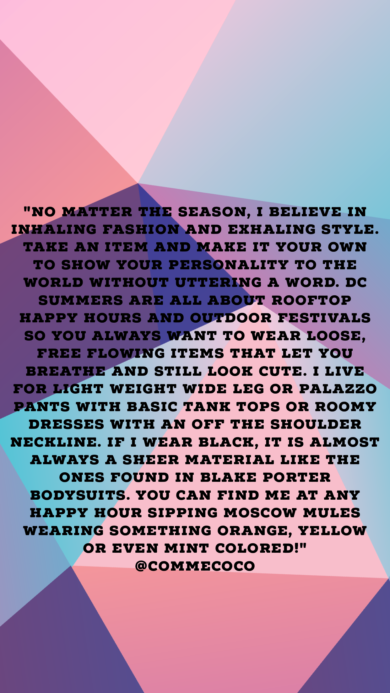 """No matter the season, I believe in inhaling fashion and exhaling style. Take an item and make it your own to show your personality to the world without uttering a word. D.C. summers are all about rooftop happy hours and outdoor festivals so you always want to wear loose, free flowing items that let you breathe and still look cute. I live for light weight wide leg or palazzo pants with basic tank tops or roomy dresses with an off the shoulder neckline. Stay away from stiff and heavy fabrics. Fluid movement is the key! If I wear black, it is almost always a sheer material like the ones found in Blake Porter bodysuits. Summer is the time to wear every and any color of the rainbow and experiment with color blocking. You can find me at any happy hour sipping Moscow Mules wearing something orange, yellow or even mint colored! Oh and hats. Hats are key for blocking out the sun and giving instant chic even in the most basic of ensembles."""